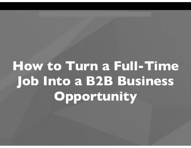 How to Turn a Full-Time Job Into a B2B Business Opportunity