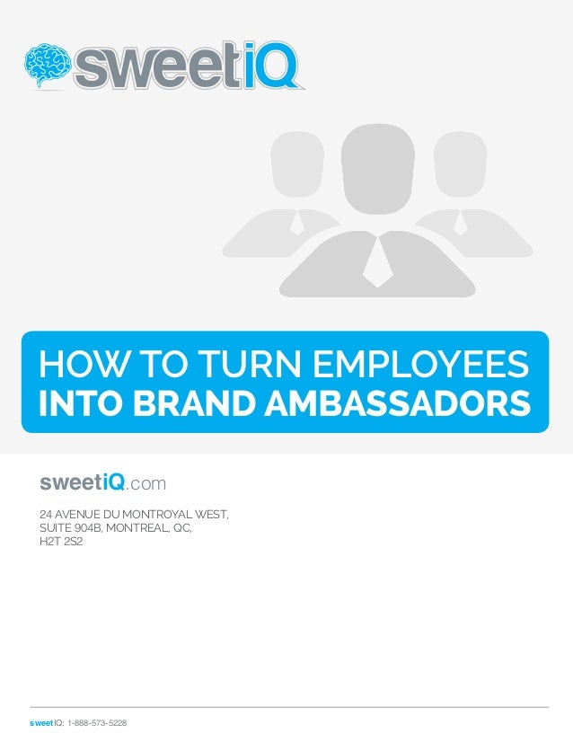 How To Turn Employees  Into Brand Ambassadors  sweetiQ.com  24 AVENUE DU MONT­ROYAL  WEST,  SUITE 904B, MONTREAL, QC,  H2T...