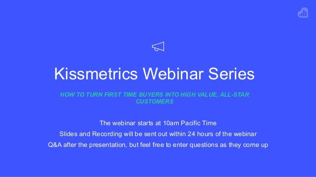 Kissmetrics Webinar Series HOW TO TURN FIRST TIME BUYERS INTO HIGH VALUE, ALL-STAR CUSTOMERS The webinar starts at 10am Pa...