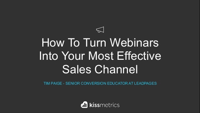 How To Turn Webinars Into Your Most Effective Sales Channel TIM PAIGE - SENIOR CONVERSION EDUCATOR AT LEADPAGES
