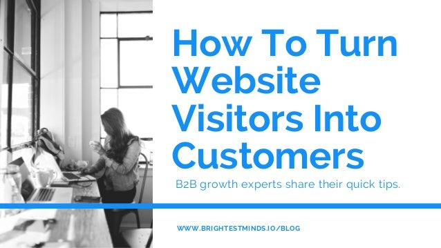 How To Turn Website Visitors Into Customers  B2B growth experts share their quick tips. WWW.BRIGHTESTMINDS.IO/BLOG
