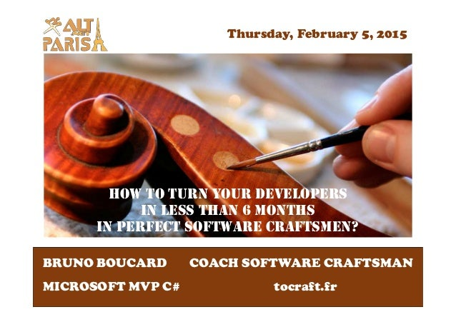HOW TO TURN YOUR DEVELOPERS IN LESS THAN 6 MONTHS IN PERFECT SOFTWARE CRAFTSMEN? BRUNO BOUCARD MICROSOFT MVP C# COACH SOFT...