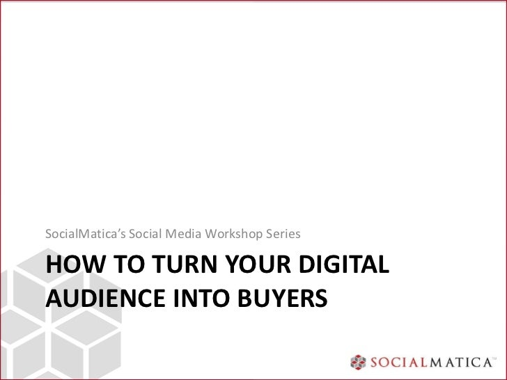 SocialMatica's Social Media Workshop SeriesHOW TO TURN YOUR DIGITALAUDIENCE INTO BUYERS