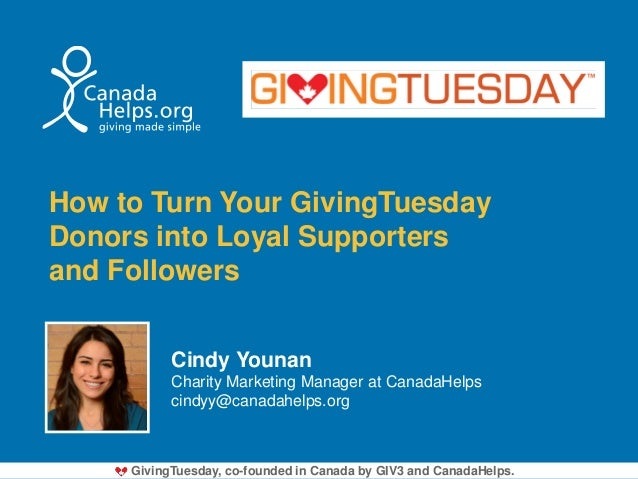 How to Turn Your GivingTuesday Donors into Loyal Supporters and Followers Cindy Younan Charity Marketing Manager at Canada...
