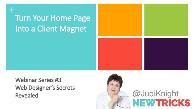 + @JudiKnight Turn Your Home Page Into a Client Magnet Webinar Series #3 Web Designer's Secrets Revealed