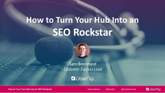 How to Turn Your Hub Into An SEO Rockstar @uberflip @sambrennand#uberwebinar How to Turn Your Hub Into an SEO Rockstar Sam...