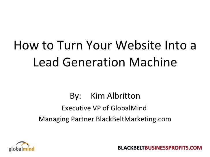 How to Turn Your Website Into a Lead Generation Machine By:  Kim Albritton Executive VP of GlobalMind  Managing Partner Bl...