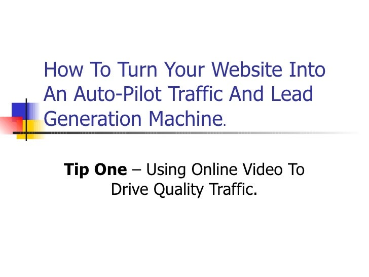 How To Turn Your Website Into An Auto-Pilot Traffic And Lead Generation Machine . Tip One  – Using Online Video To Drive Q...