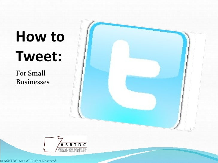 How to         Tweet:         For Small         Businesses© ASBTDC 2012 All Rights Reserved