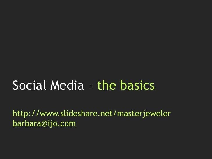 Social Media – the basicshttp://www.slideshare.net/masterjewelerbarbara@ijo.com<br />