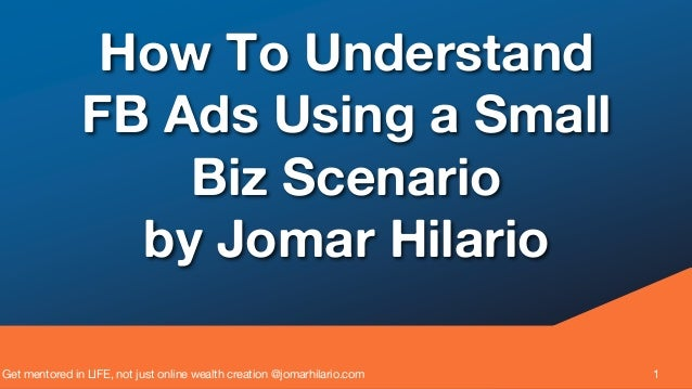 Get mentored in LIFE, not just online wealth creation @jomarhilario.com 1 How To Understand FB Ads Using a Small Biz Scena...
