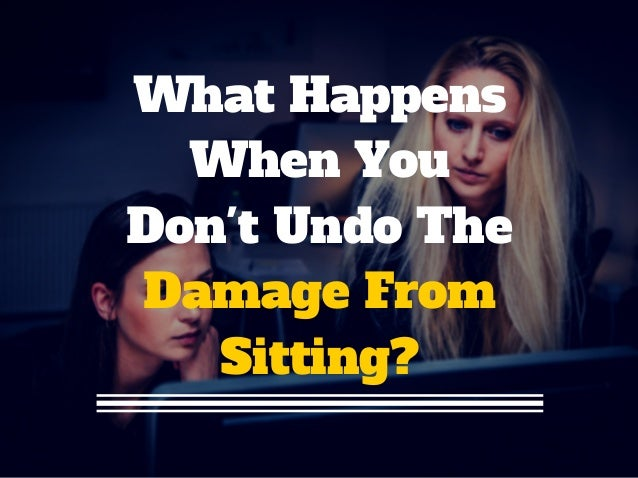 What Happens When You Don't Undo The Damage From Sitting?
