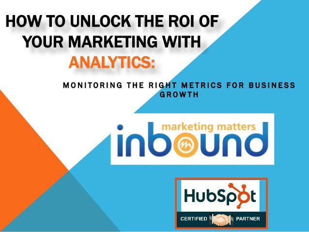 HOW TO UNLOCK THE ROI OF YOUR MARKETING WITH ANALYTICS: MONITORING THE RIGHT METRICS FOR BUSINESS GROWTH