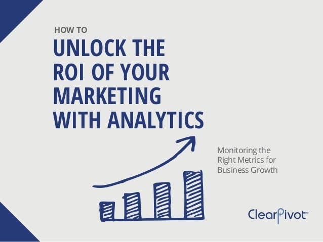UNLOCK THE ROI OF YOUR MARKETING WITH ANALYTICS HOW TO Monitoring the Right Metrics for Business Growth
