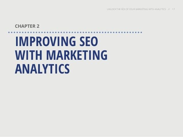 UNLOCK THE ROI OF YOUR MARKETING WITH ANALYTICS // 17 CHAPTER 2 IMPROVING SEO WITH MARKETING ANALYTICS