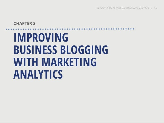 UNLOCK THE ROI OF YOUR MARKETING WITH ANALYTICS // 26 CHAPTER 3 IMPROVING BUSINESS BLOGGING WITH MARKETING ANALYTICS