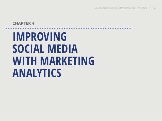 UNLOCK THE ROI OF YOUR MARKETING WITH ANALYTICS // 34 CHAPTER 4 IMPROVING SOCIAL MEDIA WITH MARKETING ANALYTICS