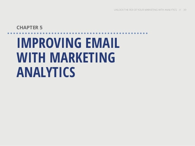 UNLOCK THE ROI OF YOUR MARKETING WITH ANALYTICS // 39 CHAPTER 5 IMPROVING EMAIL WITH MARKETING ANALYTICS