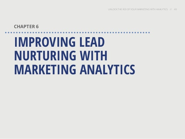 UNLOCK THE ROI OF YOUR MARKETING WITH ANALYTICS // 49 CHAPTER 6 IMPROVING LEAD NURTURING WITH MARKETING ANALYTICS