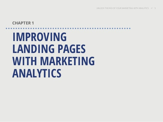 UNLOCK THE ROI OF YOUR MARKETING WITH ANALYTICS // 5 CHAPTER 1 IMPROVING LANDING PAGES WITH MARKETING ANALYTICS