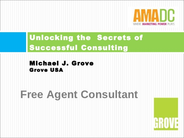 Unlocking the  Secrets of Successful Consulting  Michael J. Grove Grove USA Free Agent Consultant