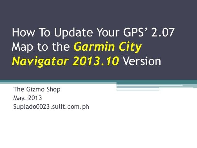 How To Update Your GPS' 2.07Map to the Garmin CityNavigator 2013.10 VersionThe Gizmo ShopMay, 2013Suplado0023.sulit.com.ph