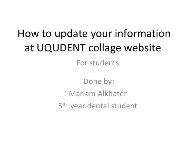 How to update your information at UQUDENT collage website Done by: Mariam Alkhater 5th year dental student For students