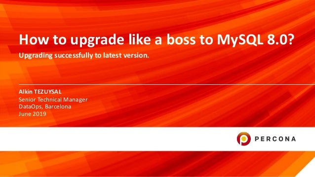 © 2019 Percona1 Alkin TEZUYSAL How to upgrade like a boss to MySQL 8.0? Upgrading successfully to latest version. Senior T...