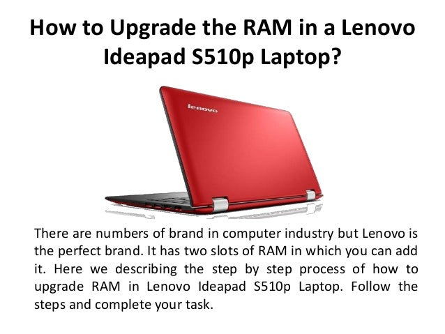 How to Upgrade the RAM in a Lenovo Ideapad S510p Laptop? There are numbers of brand in computer industry but Lenovo is the...