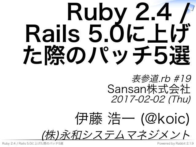 Ruby�2.4�/�Rails�5.0に上げた際のパッチ5選 Powered�by�Rabbit�2.1.9 Ruby�2.4�/� Rails�5.0に上げ た際のパッチ5選 表参道.rb�#19 Sansan株式会社 2017-02-02...
