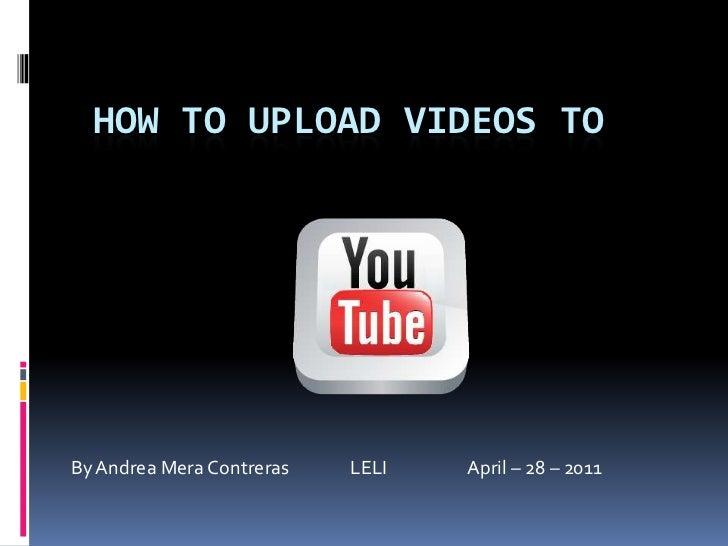 Howtoupload videos to<br />By Andrea Mera Contreras               LELI                    April – 28 – 2011<br />