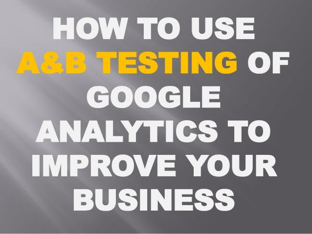 HOW TO USE A&B TESTING OF GOOGLE ANALYTICS TO IMPROVE YOUR BUSINESS