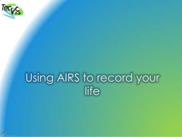 @2013 TecVis LP Using AIRS to record your life