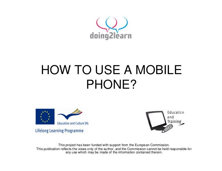 HOW TO USE A MOBILE        PHONE?                   This project has been funded with support from the European Commission...