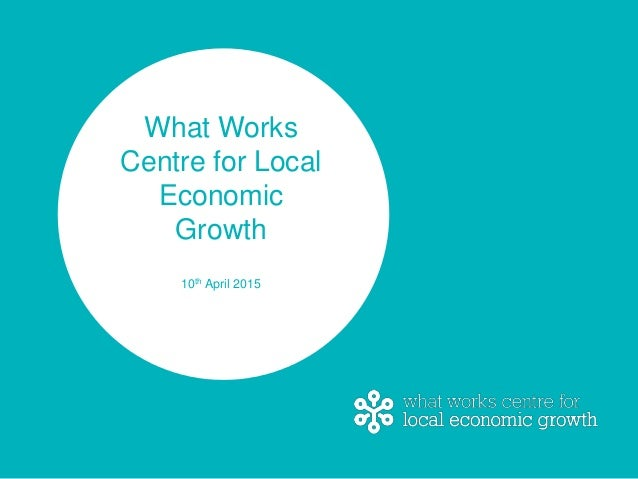 What Works Centre for Local Economic Growth 10th April 2015