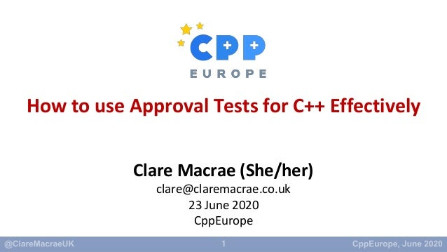 1 How to use Approval Tests for C++ Effectively Clare Macrae (She/her) clare@claremacrae.co.uk 23 June 2020 CppEurope