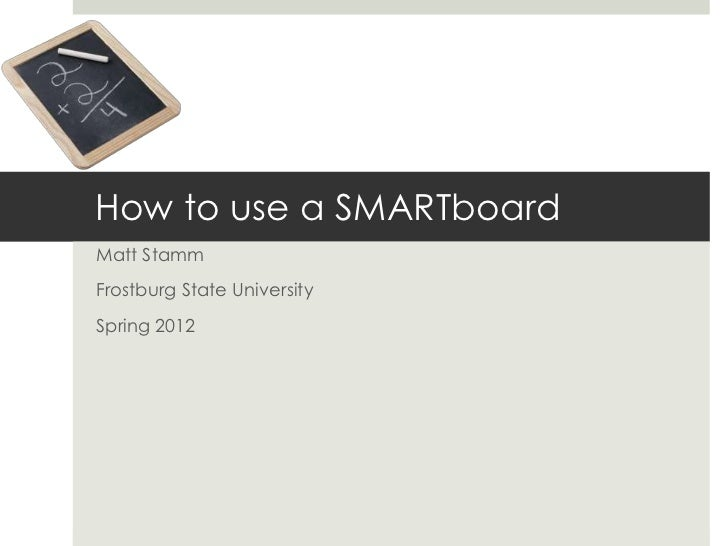 How to use a SMARTboardMatt StammFrostburg State UniversitySpring 2012
