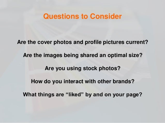 Are the cover photos and profile pictures current? Are the images being shared an optimal size? Are you using stock photos...