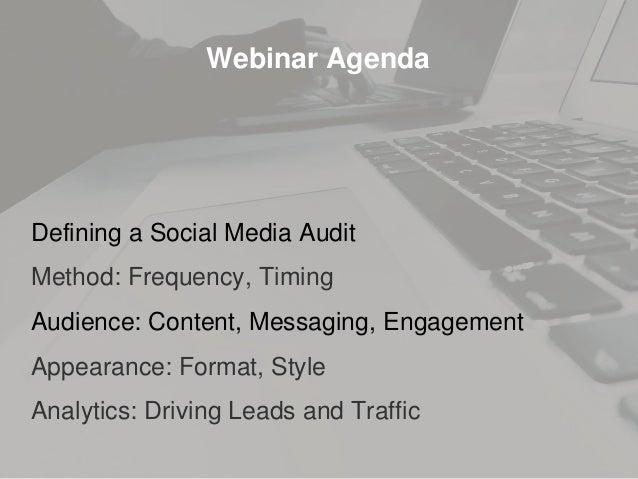Webinar Agenda Defining a Social Media Audit Method: Frequency, Timing Audience: Content, Messaging, Engagement Appearance...