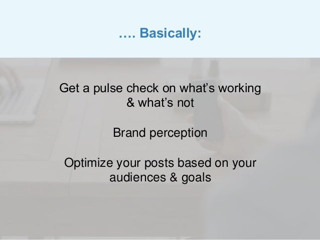 Get a pulse check on what's working & what's not Brand perception Optimize your posts based on your audiences & goals …. B...