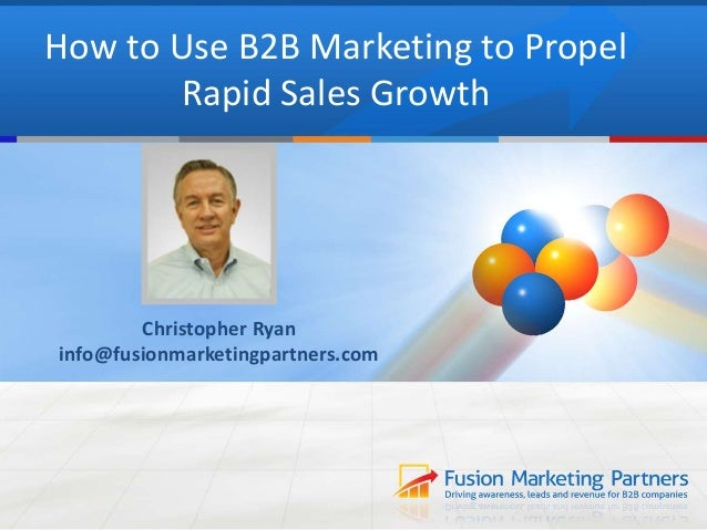 How to Use B2B Marketing to Propel  Rapid Sales Growth  Christopher Ryan  info@fusionmarketingpartners.com