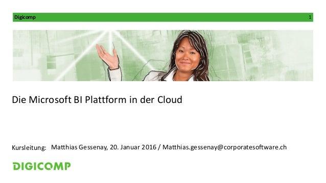 Digicomp 1 Kursleitung: Die Microsoft BI Plattform in der Cloud Matthias Gessenay, 20. Januar 2016 / Matthias.gessenay@cor...