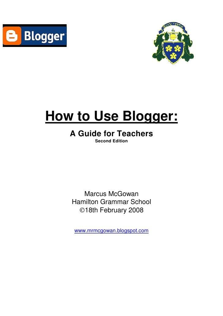 How to Use Blogger:    A Guide for Teachers            Second Edition           Marcus McGowan    Hamilton Grammar School ...