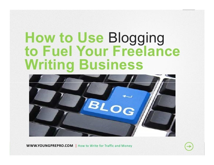 How to Use Bloggingto Fuel Your FreelanceWriting BusinessWWW.YOUNGPREPRO.COM | How to Write for Traffic and Money