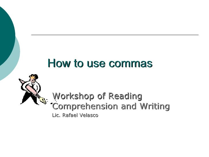 How to use commas Workshop of Reading Comprehension and Writing Lic. Rafael Velasco
