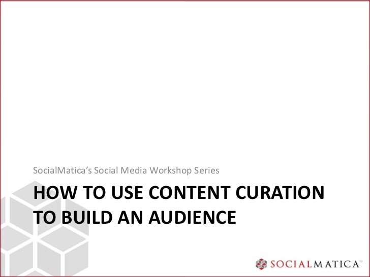 SocialMatica's Social Media Workshop SeriesHOW TO USE CONTENT CURATIONTO BUILD AN AUDIENCE