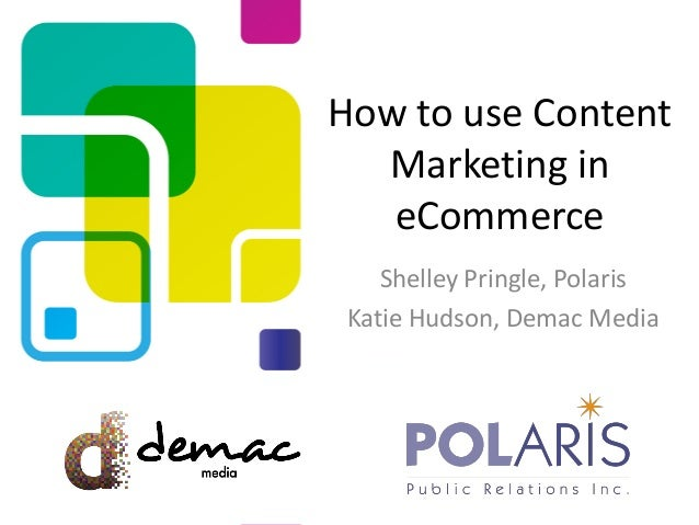 How to use Content Marketing in eCommerce Shelley Pringle, Polaris Katie Hudson, Demac Media