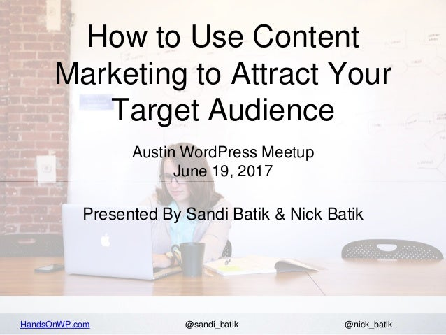 HandsOnWP.com @nick_batik@sandi_batik How to Use Content Marketing to Attract Your Target Audience Austin WordPress Meetup...