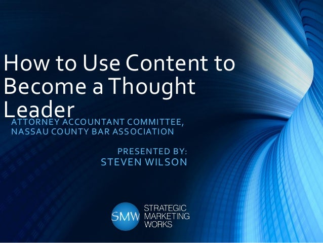 How to Use Content to Become a Thought LeaderATTORNEY ACCOUNTANT COMMITTEE, NASSAU COUNTY BAR ASSOCIATION PRESENTED BY: ST...