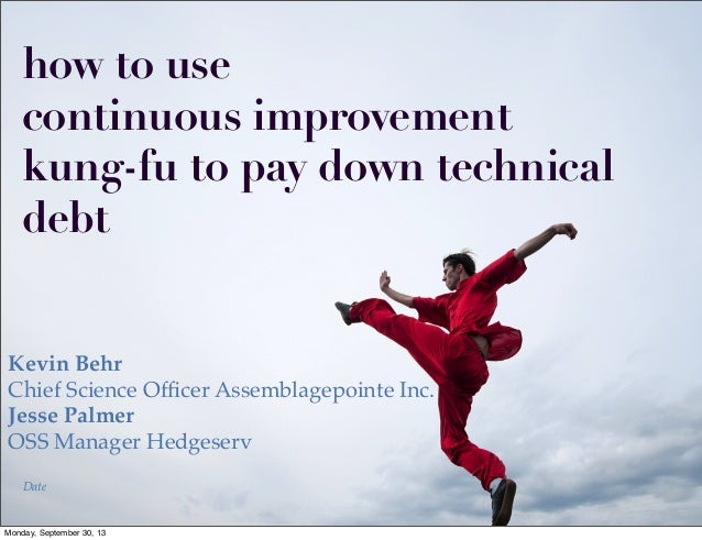 how to use continuous improvement kung-fu to pay down technical debt Kevin Behr Chief Science Officer Assemblagepointe Inc....
